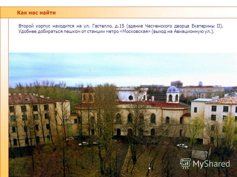 Как нас найти Второй корпус находится на ул. Гастелло, д.15 (здание Чесменского дворца Екатерины II). Удобнее добираться пешком от станции метро «Московская» (выход на Авиационную ул.).