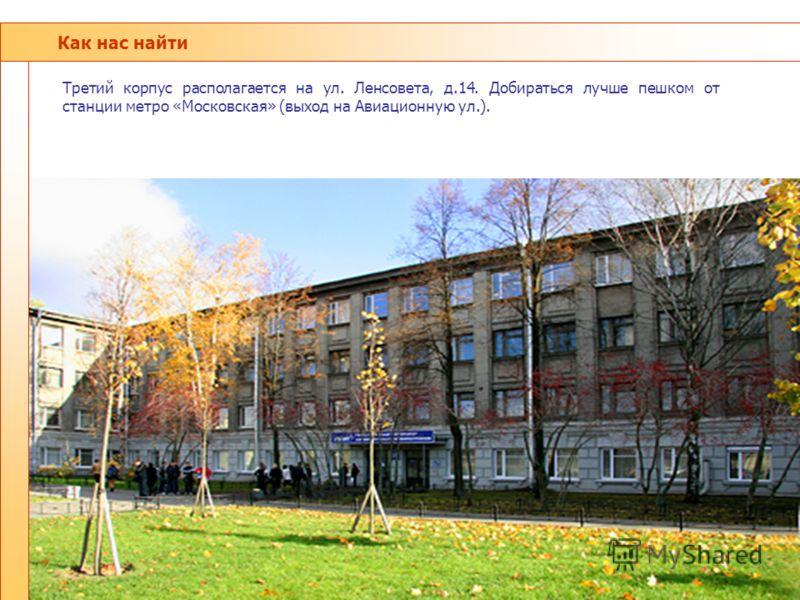 Как нас найти Третий корпус располагается на ул. Ленсовета, д.14. Добираться лучше пешком от станции метро «Московская» (выход на Авиационную ул.).