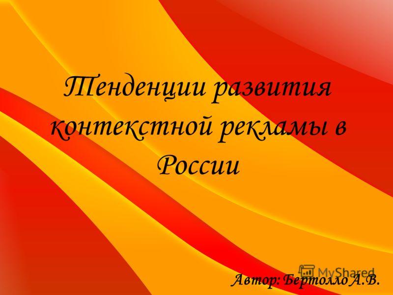 Тенденции развития контекстной рекламы в России Автор: Бертолло А.В.