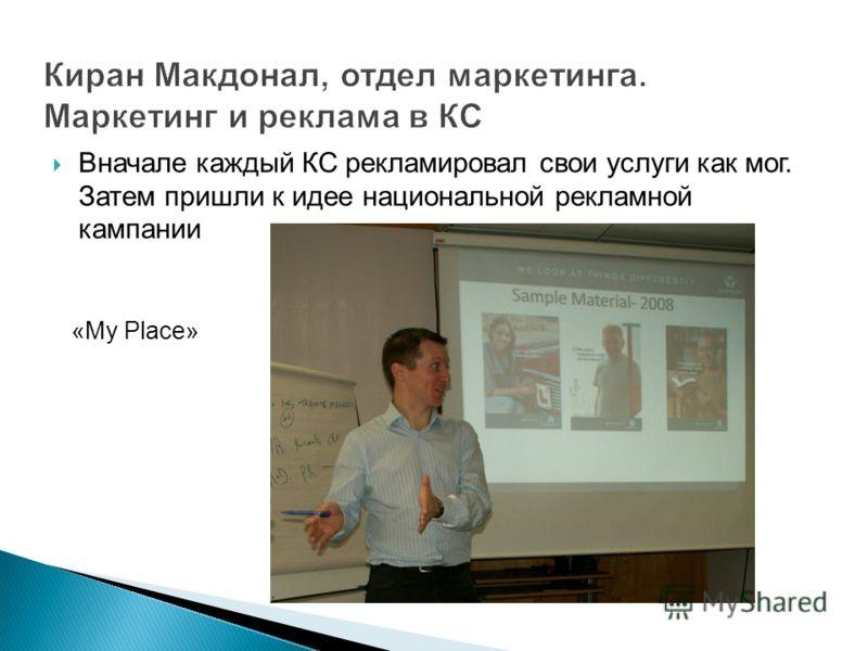 Киран Макдонал, отдел маркетинга. Маркетинг и реклама в КС Вначале каждый КС рекламировал свои услуги как мог. Затем пришли к идее национальной рекламной кампании «My Place»