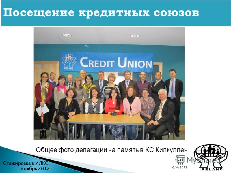 6/4/2013 Стажировка в ИЛКС, ноябрь 2012 Посещение кредитных союзов Общее фото делегации на память в КС Килкуллен
