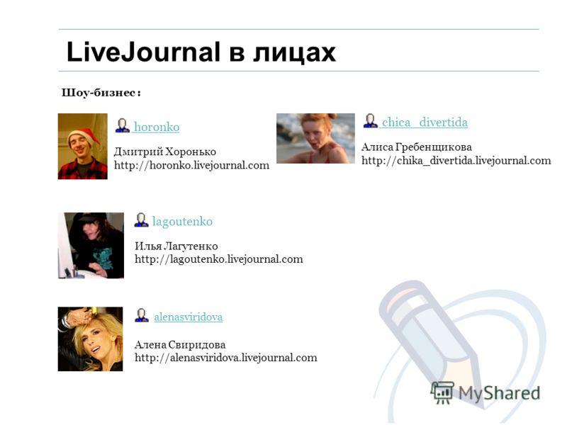 Шоу-бизнес : Дмитрий Хоронько http://horonko.livejournal.com horonko Илья Лагутенко http://lagoutenko.livejournal.com lagoutenko Алена Свиридова http://alenasviridova.livejournal.com alenasviridova Алиса Гребенщикова http://chika_divertida.livejourna