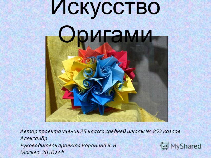 Автор проекта ученик 2Б класса средней школы 853 Козлов Александр Руководитель проекта Воронина В. В. Москва, 2010 год Искусство Оригами