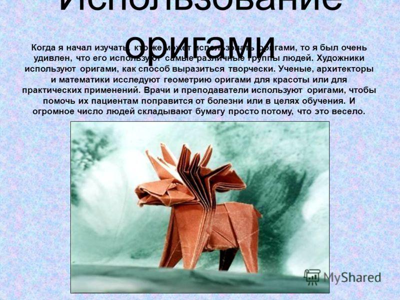 Использование оригами Когда я начал изучать, кто же может использовать оригами, то я был очень удивлен, что его используют самые различные группы людей. Художники используют оригами, как способ выразиться творчески. Ученые, архитекторы и математики и