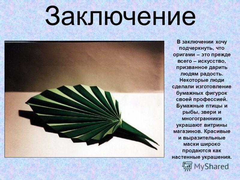 Заключение В заключении хочу подчеркнуть, что оригами – это прежде всего – искусство, призванное дарить людям радость. Некоторые люди сделали изготовление бумажных фигурок своей профессией. Бумажные птицы и рыбы, звери и многогранники украшают витрин