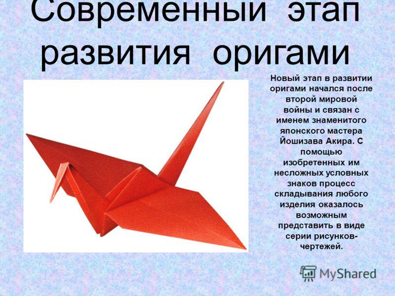 Современный этап развития оригами Новый этап в развитии оригами начался после второй мировой войны и связан с именем знаменитого японского мастера Йошизава Акира. С помощью изобретенных им несложных условных знаков процесс складывания любого изделия