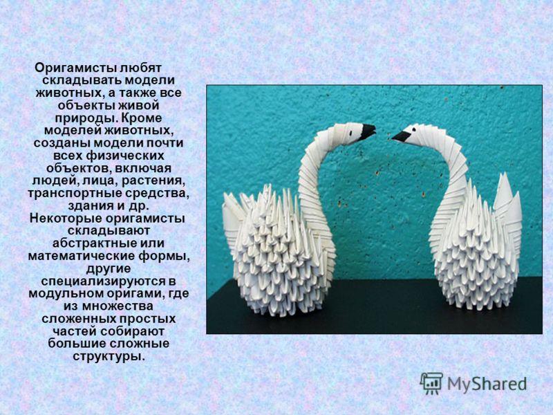 Оригамисты любят складывать модели животных, а также все объекты живой природы. Кроме моделей животных, созданы модели почти всех физических объектов, включая людей, лица, растения, транспортные средства, здания и др. Некоторые оригамисты складывают