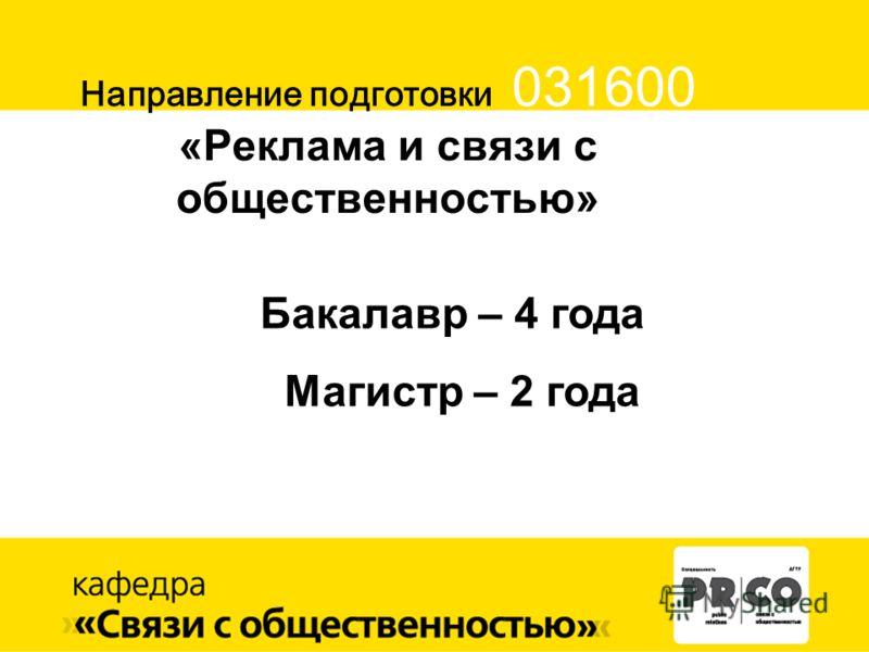 Направление подготовки 031600 «Реклама и связи с общественностью» Бакалавр – 4 года Магистр – 2 года