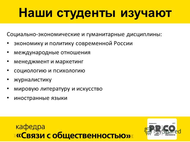 Социально-экономические и гуманитарные дисциплины: экономику и политику современной России международные отношения менеджмент и маркетинг социологию и психологию журналистику мировую литературу и искусство иностранные языки Наши студенты изучают