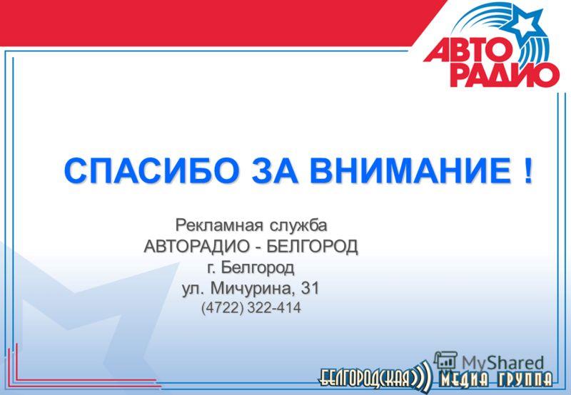 СПАСИБО ЗА ВНИМАНИЕ ! Рекламная служба АВТОРАДИО - БЕЛГОРОД г. Белгород ул. Мичурина, 31 (4722) 322-414