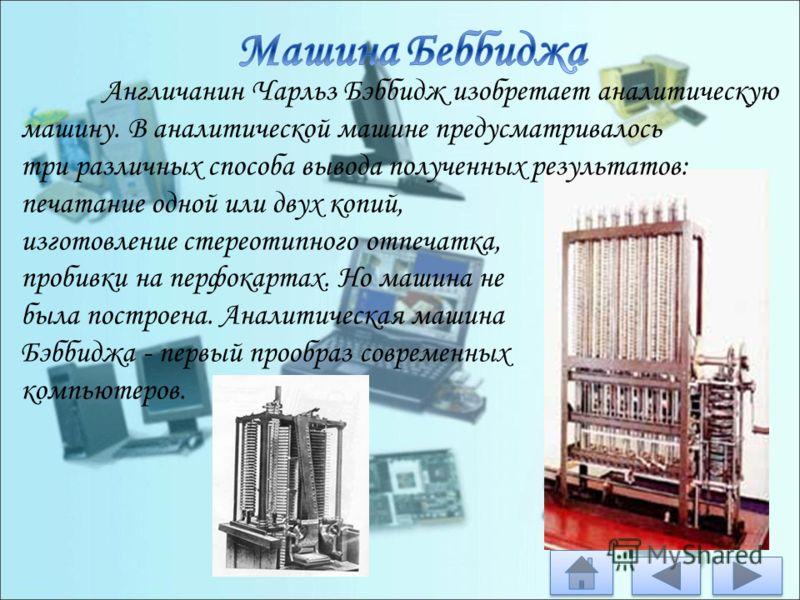 Англичанин Чарльз Бэббидж изобретает аналитическую машину. В аналитической машине предусматривалось три различных способа вывода полученных результатов: печатание одной или двух копий, изготовление стереотипного отпечатка, пробивки на перфокартах. Но