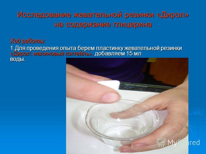 Исследование жевательной резинки «Дирол» на содержание глицерина Ход работы : 1.Для проведения опыта берем пластинку жевательной резинки «Дирол: малиновый коктейль», добавляем 15 мл воды. 1.Для проведения опыта берем пластинку жевательной резинки «Ди