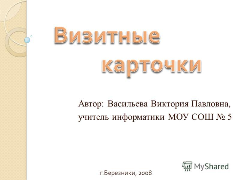 Автор: Васильева Виктория Павловна, учитель информатики МОУ СОШ 5 г. Березники, 2008