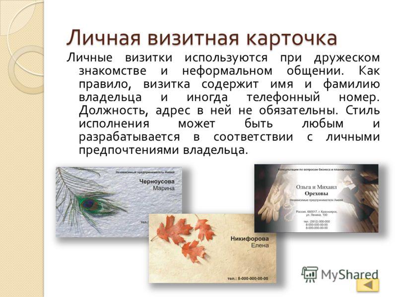 Личная визитная карточка Личные визитки используются при дружеском знакомстве и неформальном общении. Как правило, визитка содержит имя и фамилию владельца и иногда телефонный номер. Должность, адрес в ней не обязательны. Стиль исполнения может быть