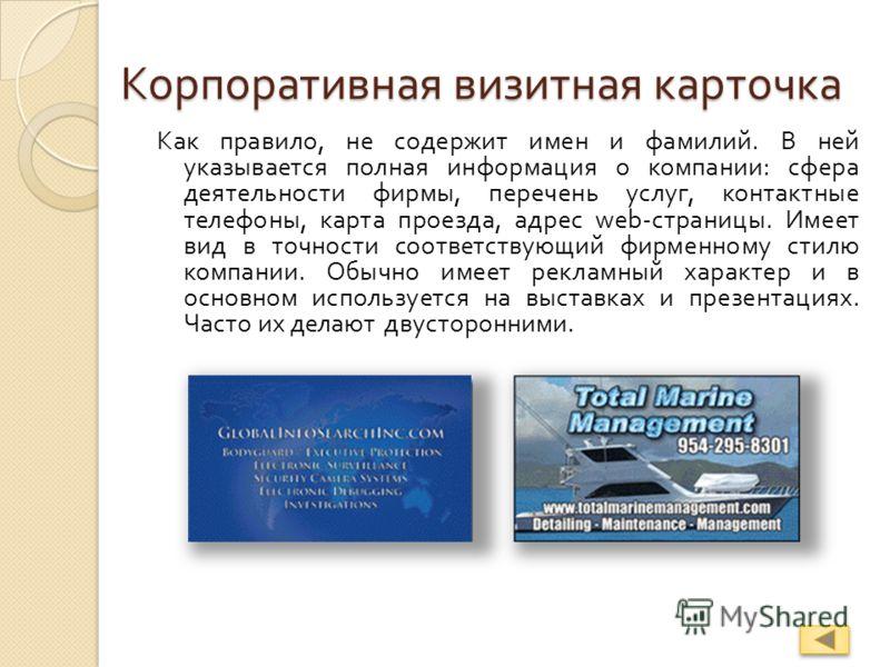 Корпоративная визитная карточка Как правило, не содержит имен и фамилий. В ней указывается полная информация о компании : сфера деятельности фирмы, перечень услуг, контактные телефоны, карта проезда, адрес web - страницы. Имеет вид в точности соответ