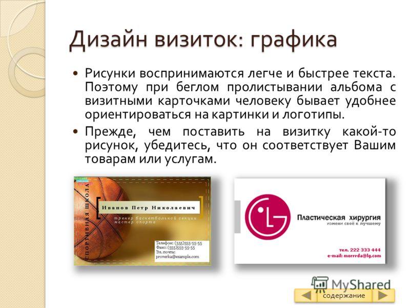 Дизайн визиток: графика Рисунки воспринимаются легче и быстрее текста. Поэтому при беглом пролистывании альбома с визитными карточками человеку бывает удобнее ориентироваться на картинки и логотипы. Прежде, чем поставить на визитку какой - то рисунок