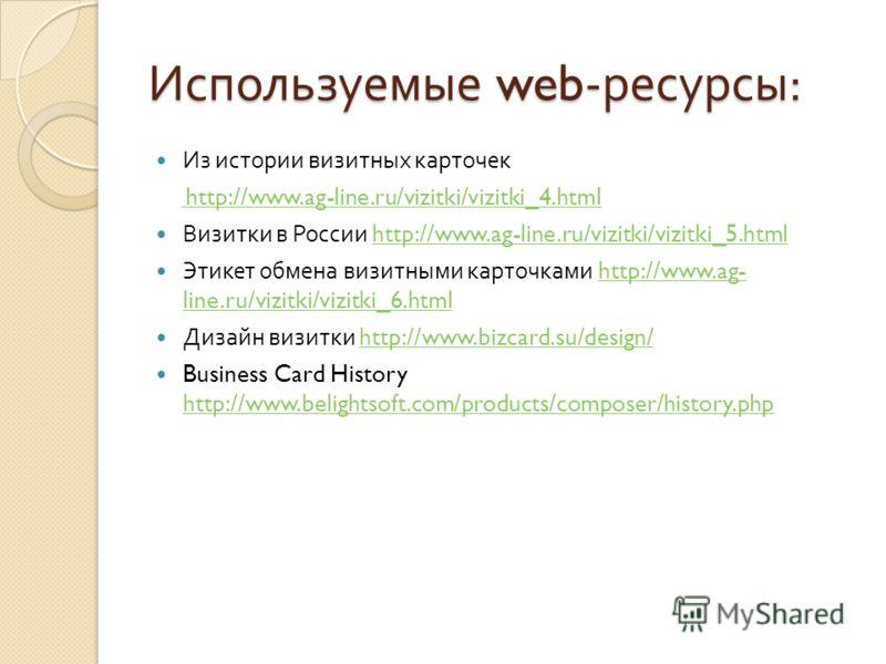 Используемые web- ресурсы : Из истории визитных карточек http://www.ag-line.ru/vizitki/vizitki_4.html http://www.ag-line.ru/vizitki/vizitki_4.html Визитки в России http://www.ag-line.ru/vizitki/vizitki_5.htmlhttp://www.ag-line.ru/vizitki/vizitki_5.ht