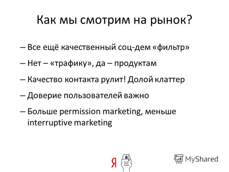 Как мы смотрим на рынок? – Все ещё качественный соц-дем «фильтр» – Нет – «трафику», да – продуктам – Качество контакта рулит! Долой клаттер – Доверие пользователей важно – Больше permission marketing, меньше interruptive marketing