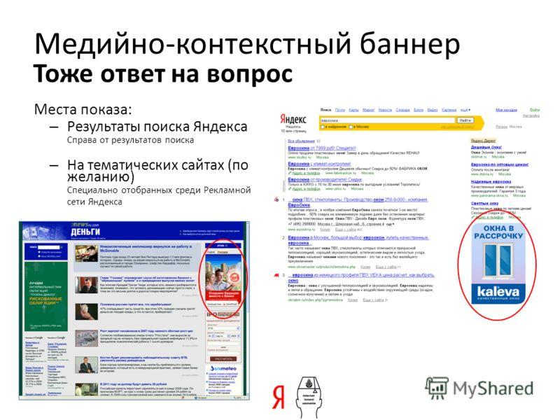 Медийно-контекстный баннер Места показа: – Результаты поиска Яндекса Справа от результатов поиска – На тематических сайтах (по желанию) Специально отобранных среди Рекламной сети Яндекса Тоже ответ на вопрос