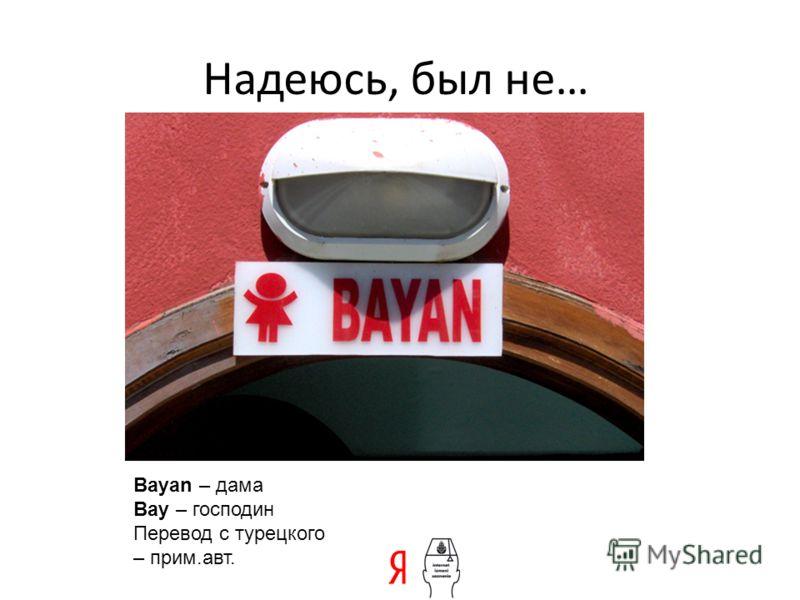 Надеюсь, был не… Bayan – дама Bay – господин Перевод с турецкого – прим.авт.