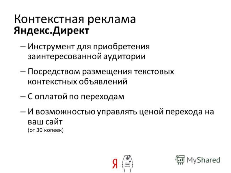 – Инструмент для приобретения заинтересованной аудитории – Посредством размещения текстовых контекстных объявлений – С оплатой по переходам – И возможностью управлять ценой перехода на ваш сайт (от 30 копеек) Яндекс.Директ