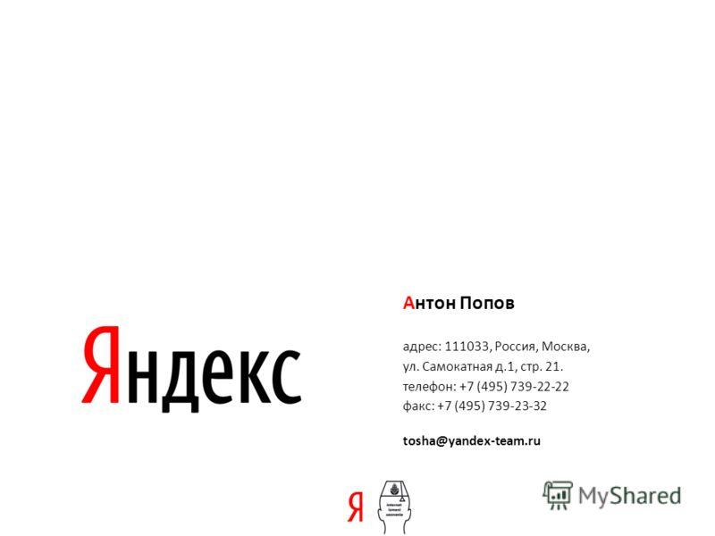 Антон Попов адрес: 111033, Россия, Москва, ул. Самокатная д.1, стр. 21. телефон: +7 (495) 739-22-22 факс: +7 (495) 739-23-32 tosha@yandex-team.ru