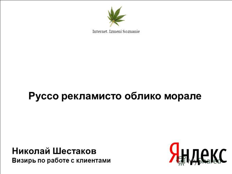 Руссо рекламисто облико морале Николай Шестаков Визирь по работе с клиентами Internet. Izmeni Soznanie