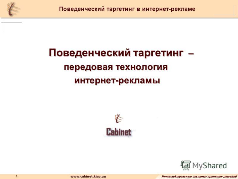 www.cabinet.kiev.ua 1 Поведенческий таргетинг в интернет-рекламе Поведенческий таргетинг – передовая технология передовая технология _ интернет-рекламы интернет-рекламы _