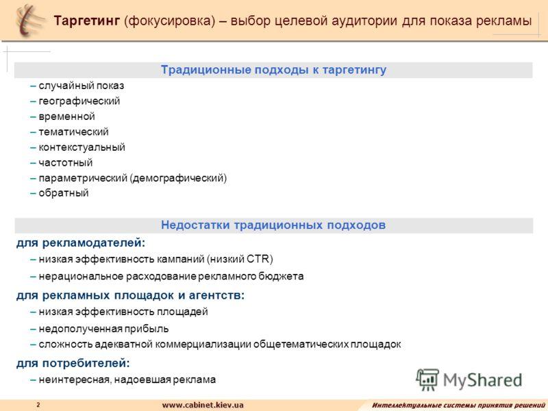 www.cabinet.kiev.ua 2 Таргетинг (фокусировка) – выбор целевой аудитории для показа рекламы Традиционные подходы к таргетингу – случайный показ – географический – временной – тематический – контекстуальный – частотный – параметрический (демографически
