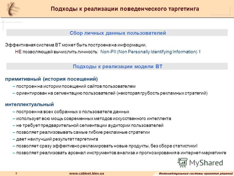 www.cabinet.kiev.ua 6 Подходы к реализации поведенческого таргетинга Сбор личных данных пользователей Эффективная система ВТ может быть построена на информации, НЕ позволяющей вычислить личность: Non-PII (Non Personally Identifying Information) ! Под
