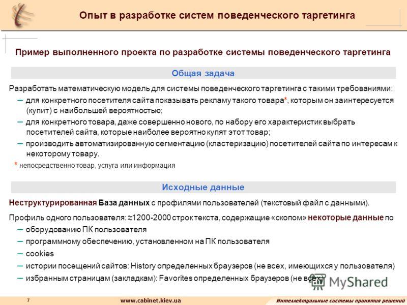 www.cabinet.kiev.ua 7 Опыт в разработке систем поведенческого таргетинга ~~~~ Пример выполненного проекта по разработке системы поведенческого таргетинга Общая задача Разработать математическую модель для системы поведенческого таргетинга с такими тр