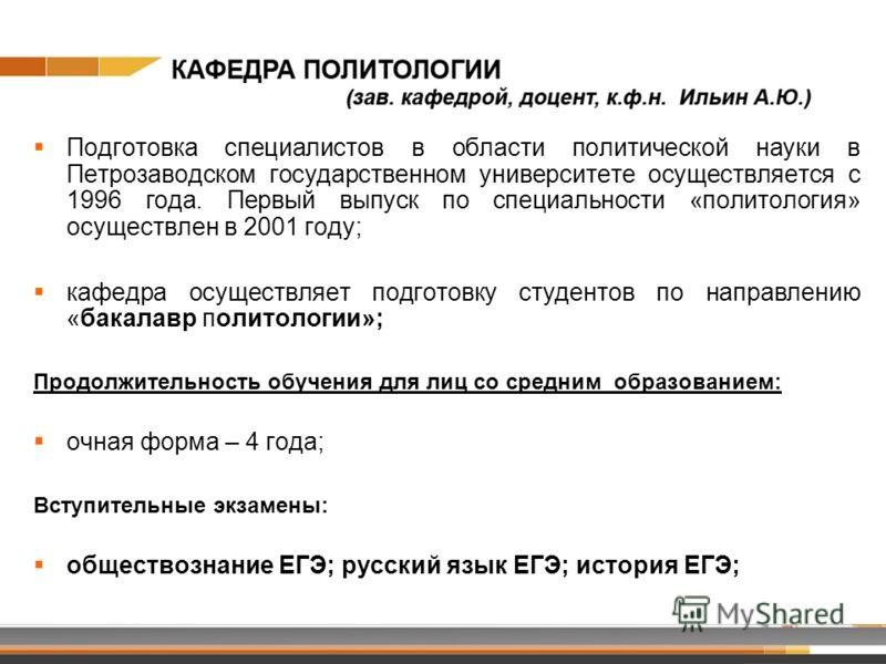 Подготовка специалистов в области политической науки в Петрозаводском государственном университете осуществляется с 1996 года. Первый выпуск по специальности «политология» осуществлен в 2001 году; кафедра осуществляет подготовку студентов по направле