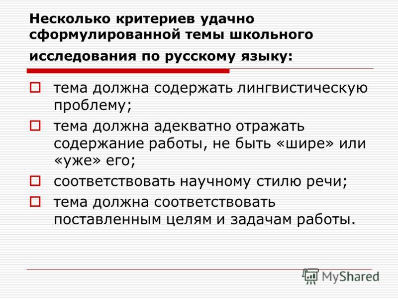 Несколько критериев удачно сформулированной темы школьного исследования по русскому языку: тема должна содержать лингвистическую проблему; тема должна адекватно отражать содержание работы, не быть «шире» или «уже» его; соответствовать научному стилю