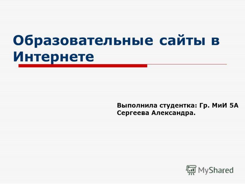 1 Образовательные сайты в Интернете Выполнила студентка: Гр. МиИ 5А Сергеева Александра.