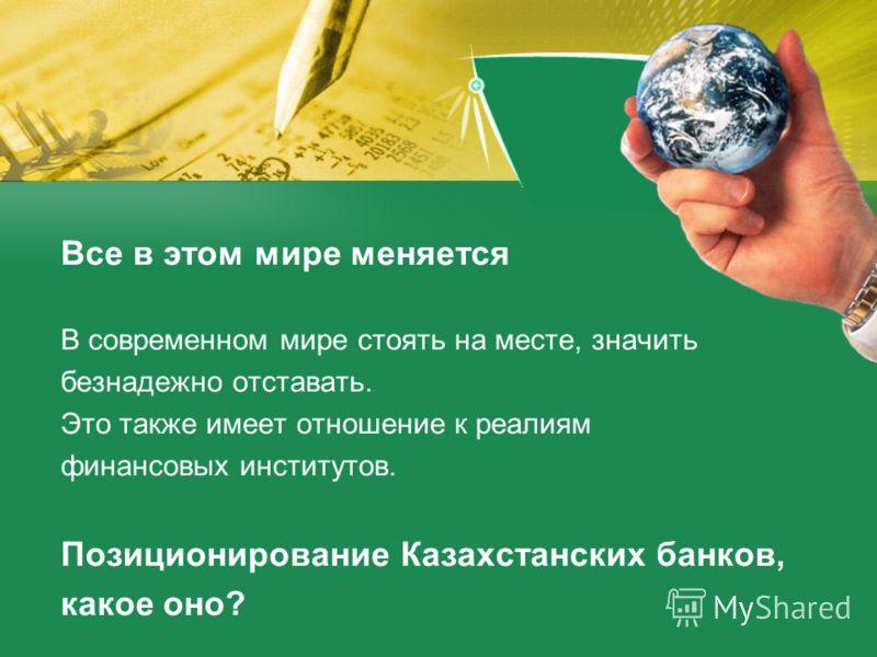 Все в этом мире меняется В современном мире стоять на месте, значить безнадежно отставать. Это также имеет отношение к реалиям финансовых институтов. Позиционирование Казахстанских банков, какое оно?