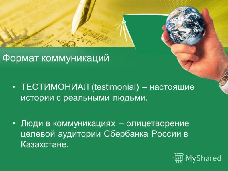 Формат коммуникаций ТЕСТИМОНИАЛ (testimonial) – настоящие истории с реальными людьми. Люди в коммуникациях – олицетворение целевой аудитории Сбербанка России в Казахстане.