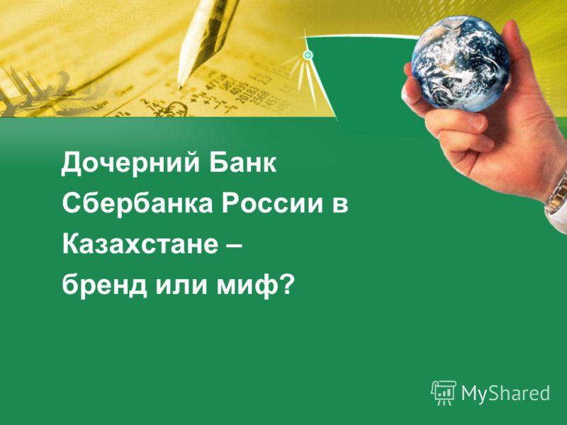 Дочерний Банк Сбербанка России в Казахстане – бренд или миф?