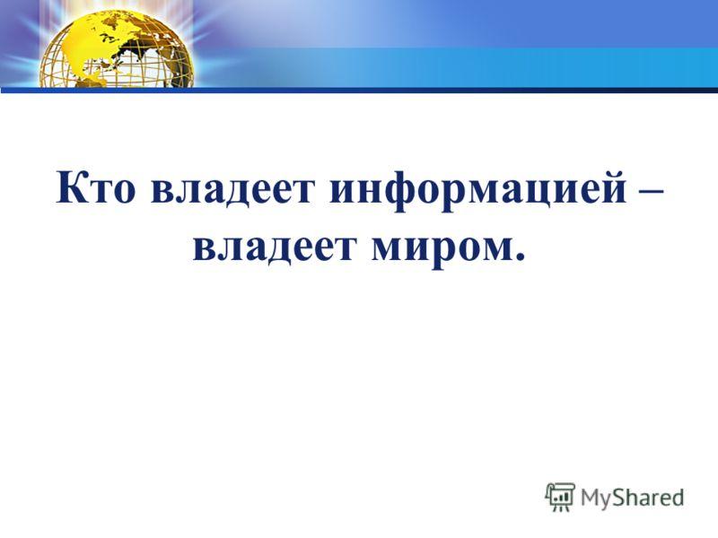 Кто владеет информацией – владеет миром.