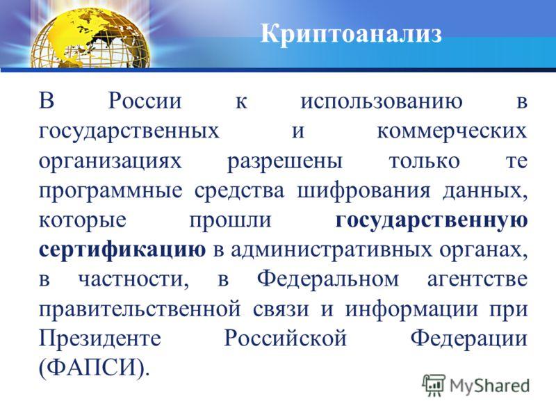 Криптоанализ В России к использованию в государственных и коммерческих организациях разрешены только те программные средства шифрования данных, которые прошли государственную сертификацию в административных органах, в частности, в Федеральном агентст