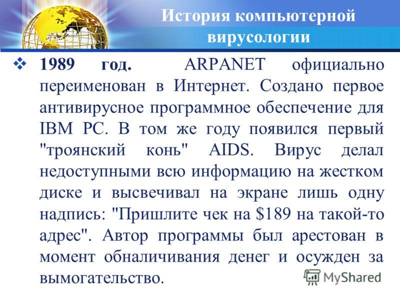История компьютерной вирусологии 1989 год. ARPANET официально переименован в Интернет. Создано первое антивирусное программное обеспечение для IBM PC. В том же году появился первый