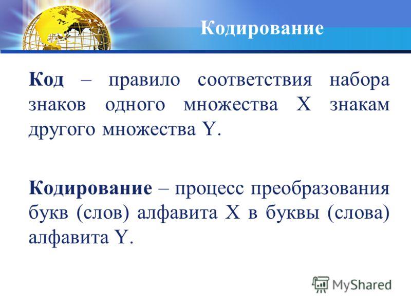 Кодирование Код – правило соответствия набора знаков одного множества Х знакам другого множества Y. Кодирование – процесс преобразования букв (слов) алфавита Х в буквы (слова) алфавита Y.
