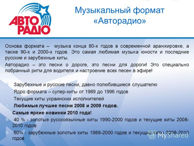 Музыкальный формат «Авторадио» Основа формата – музыка конца 80-х годов в современной аранжировке, а также 90-х и 2000-х годов. Это самая любимая музыка юности и последние русские и зарубежные хиты. Авторадио – это песни о дороге, это песни для дорог