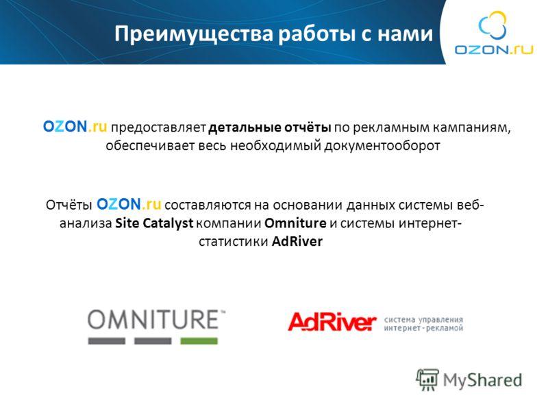 Преимущества работы с нами OZON.ru предоставляет детальные отчёты по рекламным кампаниям, обеспечивает весь необходимый документооборот Отчёты OZON.ru составляются на основании данных системы веб- анализа Site Catalyst компании Omniture и системы инт