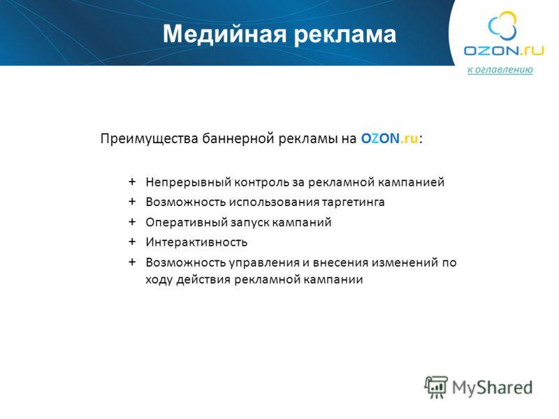 Преимущества баннерной рекламы на OZON.ru: + Непрерывный контроль за рекламной кампанией + Возможность использования таргетинга + Оперативный запуск кампаний + Интерактивность + Возможность управления и внесения изменений по ходу действия рекламной к
