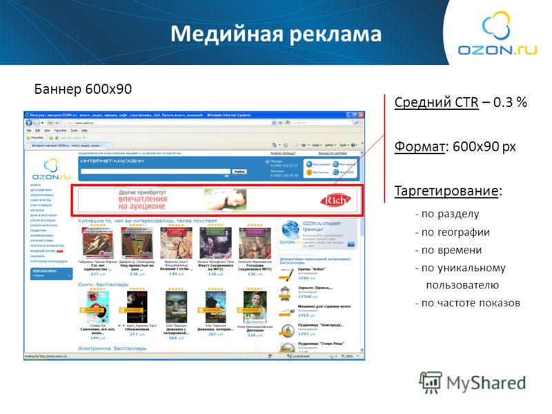 Медийная реклама Баннер 600х90 Средний CTR – 0.3 % Формат: 600х90 px Таргетирование: - по разделу - по географии - по времени - по уникальному пользователю - по частоте показов