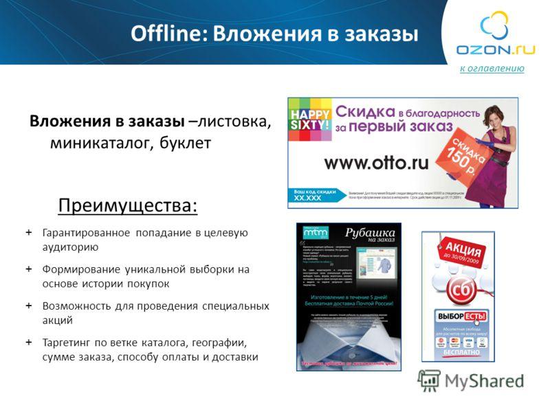 Offline: Вложения в заказы Вложения в заказы –листовка, миникаталог, буклет Преимущества: + Гарантированное попадание в целевую аудиторию + Формирование уникальной выборки на основе истории покупок + Возможность для проведения специальных акций + Тар