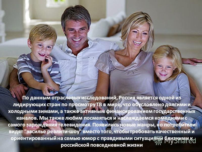 По данным отраслевых исследований, Россия является одной из лидирующих стран по просмотру ТВ в мире, что обусловлено долгими и холодными зимами, а также активным финансированием государственных каналов. Мы также любим посмеяться и наслаждаемся комеди
