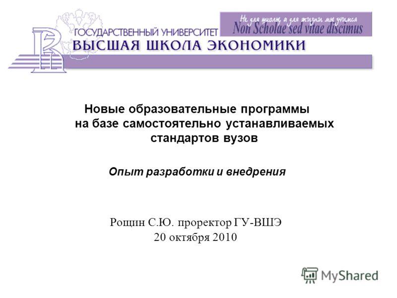 Рощин С.Ю. проректор ГУ-ВШЭ 20 октября 2010 Новые образовательные программы на базе самостоятельно устанавливаемых стандартов вузов Опыт разработки и внедрения