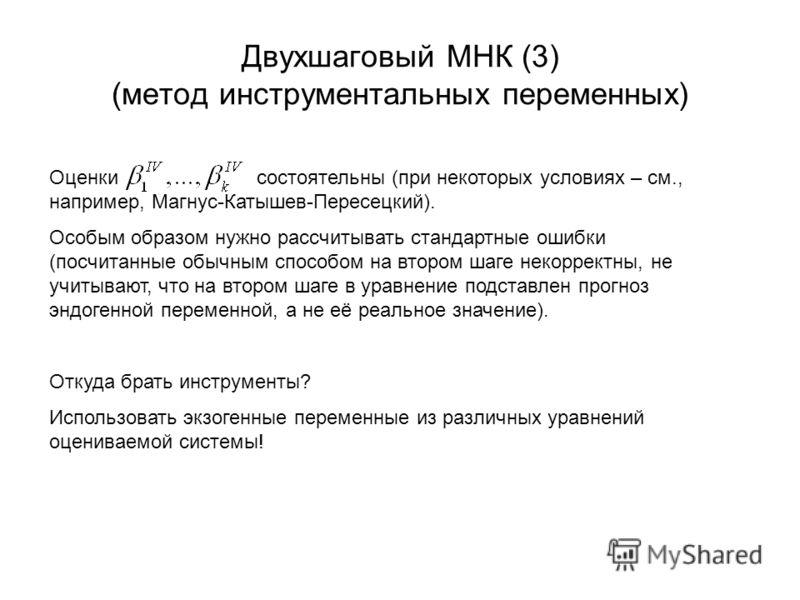 Двухшаговый МНК (3) (метод инструментальных переменных) Оценки состоятельны (при некоторых условиях – см., например, Магнус-Катышев-Пересецкий). Особым образом нужно рассчитывать стандартные ошибки (посчитанные обычным способом на втором шаге некорре
