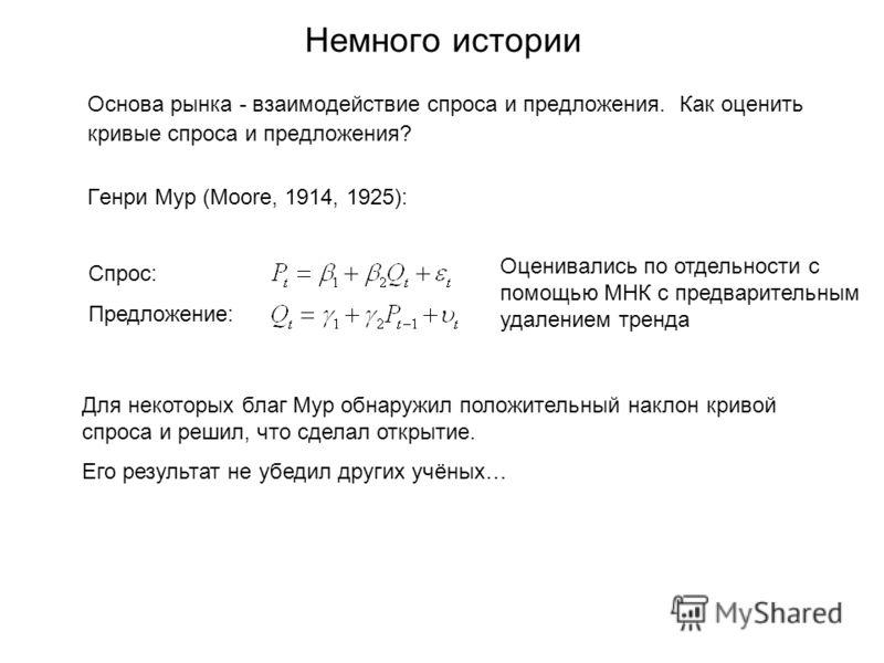 Немного истории Основа рынка - взаимодействие спроса и предложения. Как оценить кривые спроса и предложения? Генри Мур (Moore, 1914, 1925): Спрос: Предложение: Оценивались по отдельности с помощью МНК с предварительным удалением тренда Для некоторых